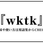 wktk(わくてか)