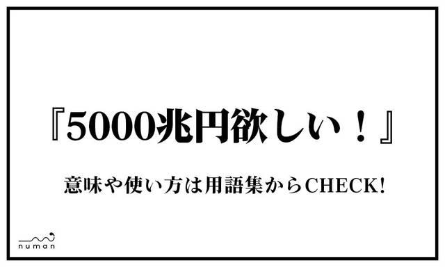 5000兆円欲しい!(ごせんちょうえんほしい!)
