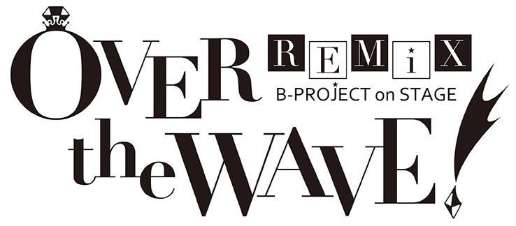 """パワーアップした再演! """"B-PROJECT on STAGE 『OVER the WAVE!』 REMiX""""キャスト発表!!"""