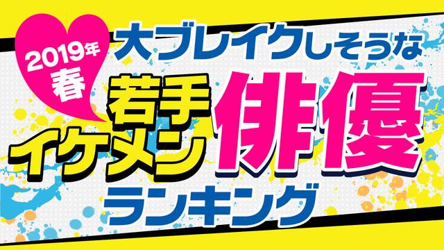 「2019春・ネクストイケメン俳優ランキング」が発表!1位は戦隊ヒーロー出身のアノ人