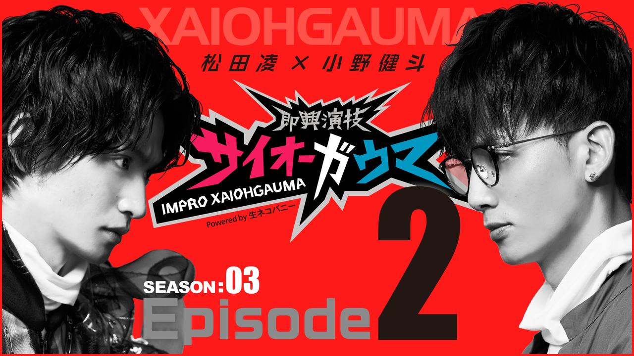 Episode2『即興演技サイオーガウマ』SEASON:03(松田凌×小野健斗)