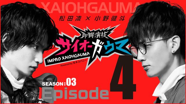 Episode4『即興演技サイオーガウマ』SEASON:03(松田凌×小野健斗)