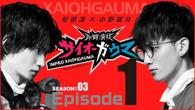 【無料】Episode1『即興演技サイオーガウマ』SEASON:03(松田凌×小野健斗)