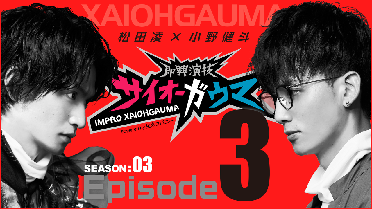 Episode3『即興演技サイオーガウマ』SEASON:03(松田凌×小野健斗)