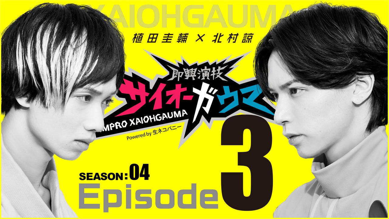 Episode3『即興演技サイオーガウマ』SEASON:04(植田圭輔×北村諒)