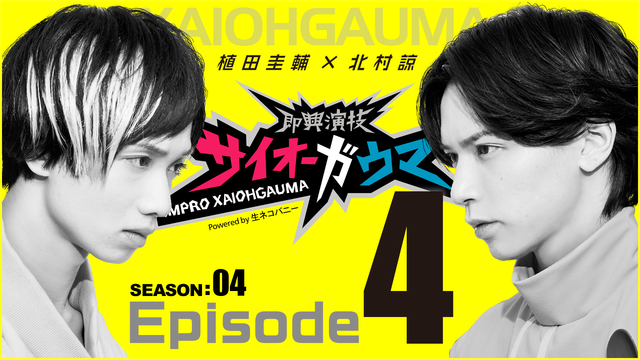 Episode4『即興演技サイオーガウマ』SEASON:04(植田圭輔×北村諒)