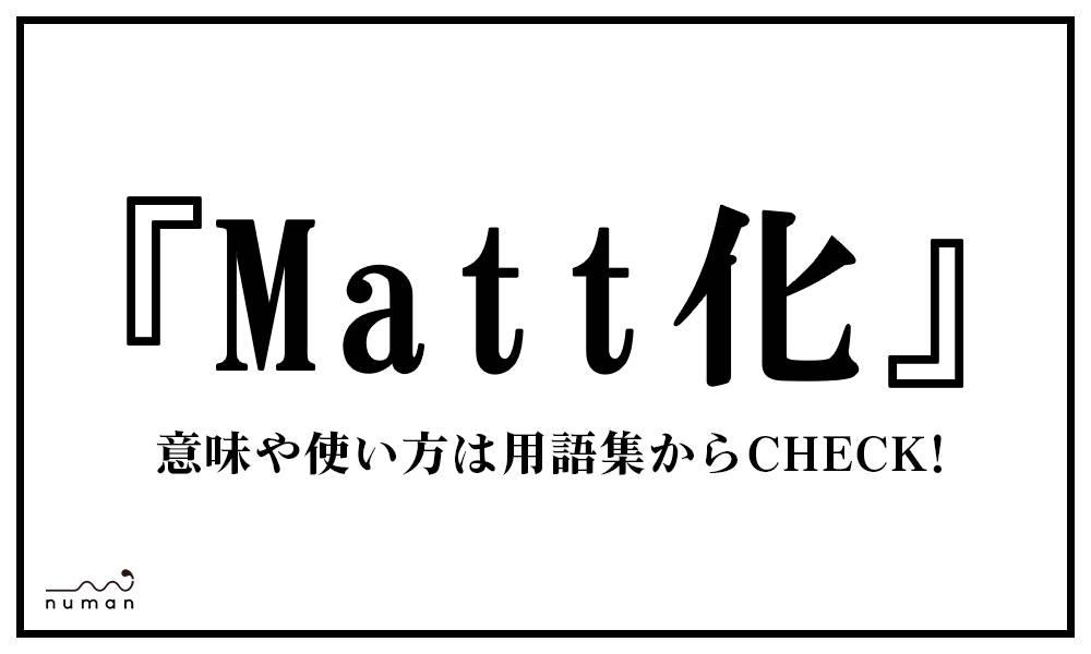 Matt化(まっとか)