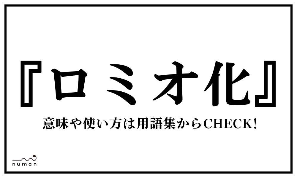 ロミオ化(ろみおか)