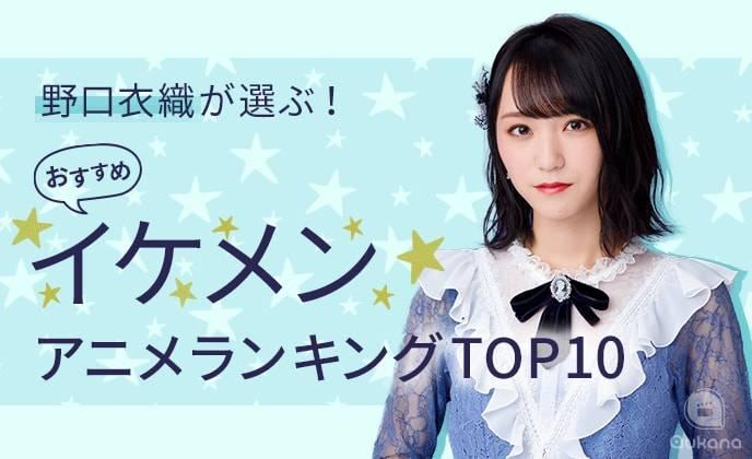 野口衣織が選ぶおすすめイケメンアニメランキングTOP10!