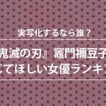 1位は橋本環奈!『鬼滅の刃』を実写化するなら…禰󠄀豆子を演じてほしい女優ランキング